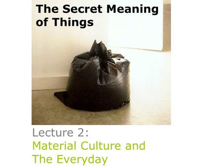 Lecture 2: Material Culture and The Everyday The Secret Meaning of Things.