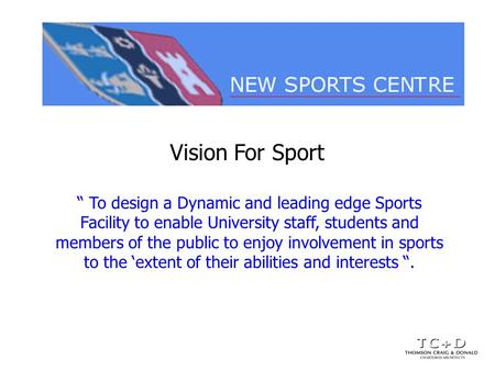 Vision For Sport To design a Dynamic and leading edge Sports Facility to enable University staff, students and members of the public to enjoy involvement.