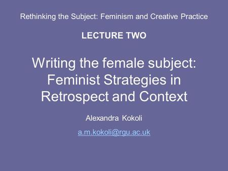 Rethinking the Subject: Feminism and Creative Practice LECTURE TWO Writing the female subject: Feminist Strategies in Retrospect and Context Alexandra.