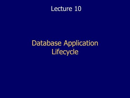Database Application Lifecycle Lecture 10. 2 2 Lectures Objectives Put all the previous lectures into context Learn the main stages of database application.