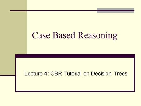Case Based Reasoning Lecture 4: CBR Tutorial on Decision Trees.