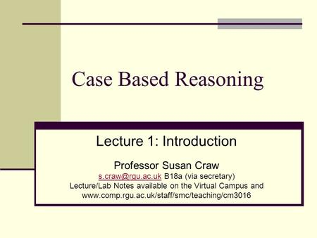 Case Based Reasoning Lecture 1: Introduction Professor Susan Craw B18a (via secretary) Lecture/Lab Notes available on.