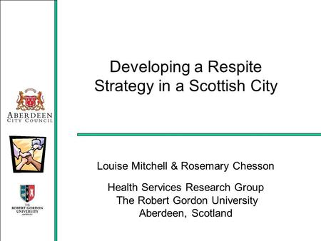 Developing a Respite Strategy in a Scottish City Louise Mitchell & Rosemary Chesson Health Services Research Group The Robert Gordon University Aberdeen,