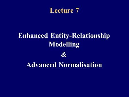 Lecture 7 Enhanced Entity-Relationship Modelling & Advanced Normalisation.