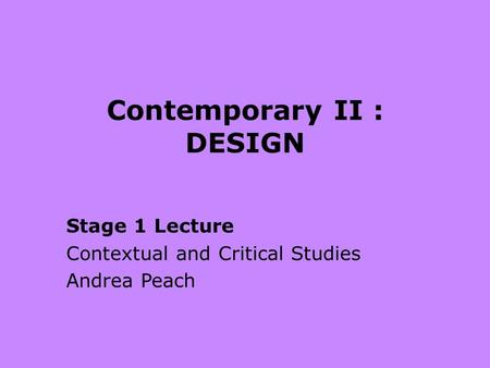 Contemporary II : DESIGN Stage 1 Lecture Contextual and Critical Studies Andrea Peach.
