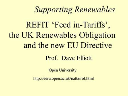 Supporting Renewables REFIT Feed in-Tariffs, the UK Renewables Obligation and the new EU Directive Prof. Dave Elliott Open University