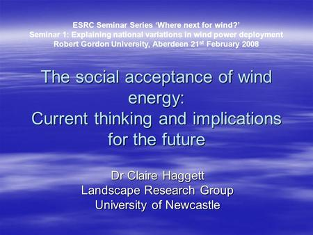 The social acceptance of wind energy: Current thinking and implications for the future Dr Claire Haggett Landscape Research Group University of Newcastle.