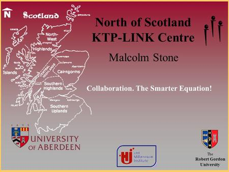 North of Scotland KTP-LINK Centre Malcolm Stone The Robert Gordon University Collaboration. The Smarter Equation!
