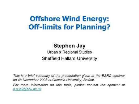Offshore Wind Energy: Off-limits for Planning? Stephen Jay Urban & Regional Studies Sheffield Hallam University This is a brief summary of the presentation.
