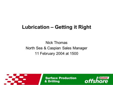 Lubrication – Getting it Right Nick Thomas North Sea & Caspian Sales Manager 11 February 2004 at 1500.