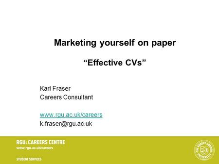 Marketing yourself on paper Effective CVs Karl Fraser Careers Consultant