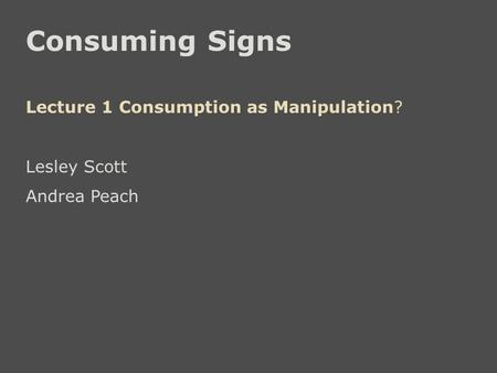 Consuming Signs Lecture 1 Consumption as Manipulation? Lesley Scott Andrea Peach.