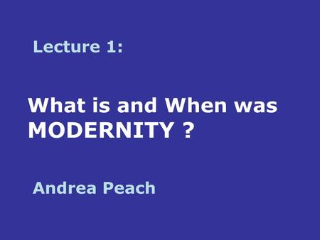 What is and When was MODERNITY ? Lecture 1: Andrea Peach.