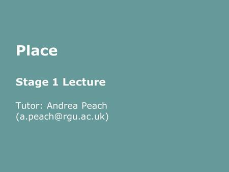 Place Stage 1 Lecture Tutor: Andrea Peach