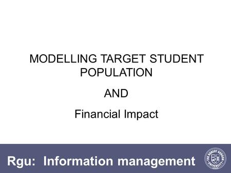 Rgu: Information management MODELLING TARGET STUDENT POPULATION AND Financial Impact.