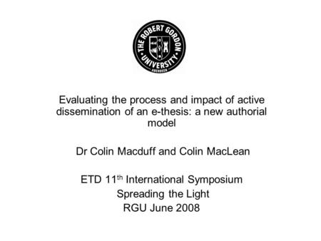 Evaluating the process and impact of active dissemination of an e-thesis: a new authorial model Dr Colin Macduff and Colin MacLean ETD 11 th International.