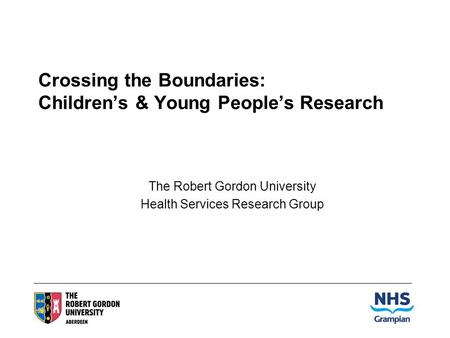 Crossing the Boundaries: Childrens & Young Peoples Research The Robert Gordon University Health Services Research Group.