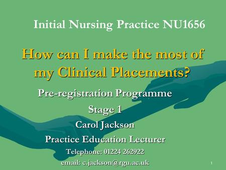 How can I make the most of my Clinical Placements? Pre-registration Programme Stage 1 Carol Jackson Practice Education Lecturer Telephone: 01224 262922.