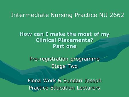 How can I make the most of my Clinical Placements? Part one Pre-registration programme Stage Two Fiona Work & Sundari Joseph Practice Education Lecturers.
