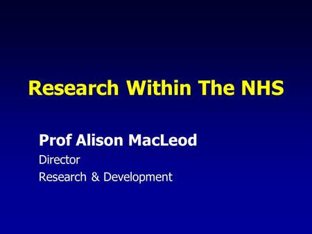 Research Within The NHS Prof Alison MacLeod Director Research & Development.