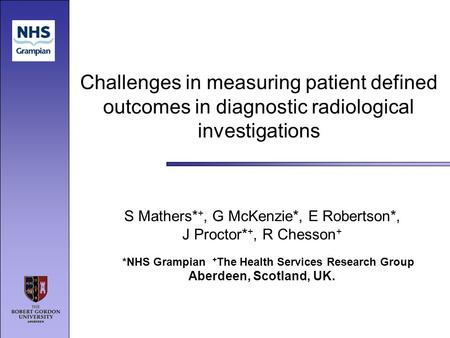 Challenges in measuring patient defined outcomes in diagnostic radiological investigations S Mathers* +, G McKenzie*, E Robertson*, J Proctor* +, R Chesson.