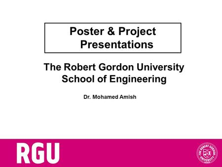 The Robert Gordon University School of Engineering Poster & Project Presentations Dr. Mohamed Amish.