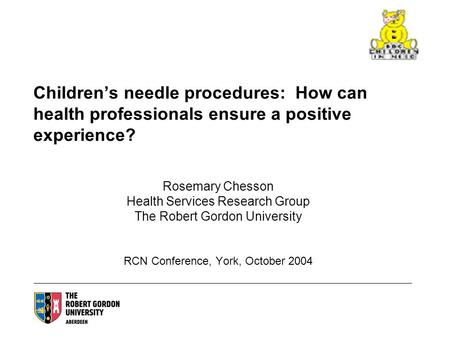 Childrens needle procedures: How can health professionals ensure a positive experience? Rosemary Chesson Health Services Research Group The Robert Gordon.
