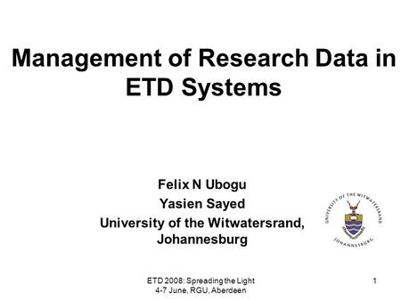 ETD 2008: Spreading the Light 4-7 June, RGU, Aberdeen 1 Management of Research Data in ETD Systems Felix N Ubogu Yasien Sayed University of the Witwatersrand,