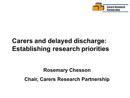Carers and delayed discharge: Establishing research priorities Rosemary Chesson Chair, Carers Research Partnership.