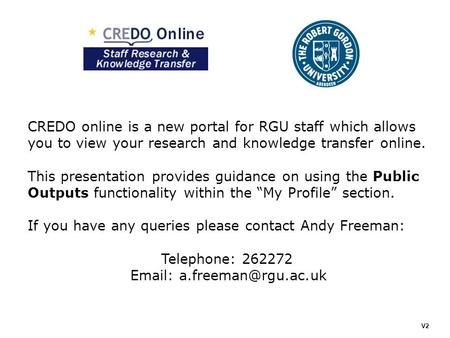 CREDO online is a new portal for RGU staff which allows you to view your research and knowledge transfer online. This presentation provides guidance on.