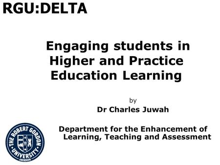 Engaging students in Higher and Practice Education Learning by Dr Charles Juwah Department for the Enhancement of Learning, Teaching and Assessment RGU:DELTA.