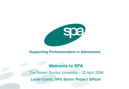 Welcome to SPA The Robert Gordon University – 22 April 2009 Leslie Currie, SPA Senior Project Officer.