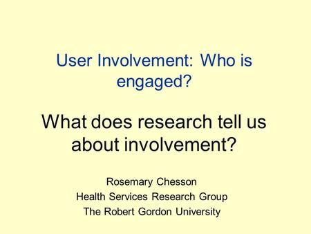 User Involvement: Who is engaged? What does research tell us about involvement? Rosemary Chesson Health Services Research Group The Robert Gordon University.