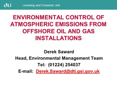 Licensing and Consents Unit ENVIRONMENTAL CONTROL OF ATMOSPHERIC EMISSIONS FROM OFFSHORE OIL AND GAS INSTALLATIONS Derek Saward Head, Environmental Management.
