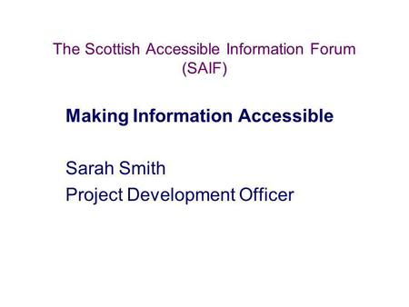 The Scottish Accessible Information Forum (SAIF) Making Information Accessible Sarah Smith Project Development Officer.