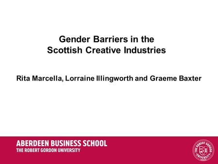 Gender Barriers in the Scottish Creative Industries Rita Marcella, Lorraine Illingworth and Graeme Baxter.