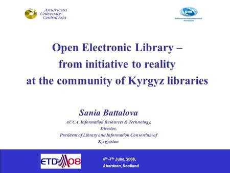 Open Electronic Library – from initiative to reality at the community of Kyrgyz libraries 4 th -7 th June, 2008, Aberdeen, Scotland Sania Battalova AUCA,