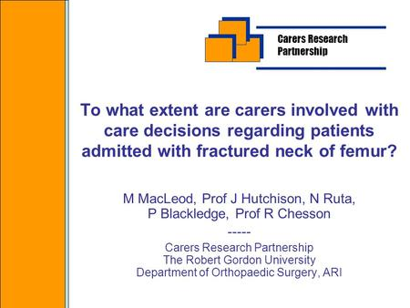 To what extent are carers involved with care decisions regarding patients admitted with fractured neck of femur? M MacLeod, Prof J Hutchison, N Ruta, P.