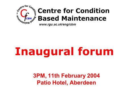 3PM, 11th February 2004 Patio Hotel, Aberdeen Inaugural forum www.rgu.ac.uk/eng/cbm.