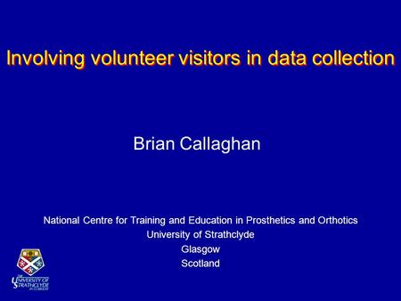 Involving volunteer visitors in data collection National Centre for Training and Education in Prosthetics and Orthotics University of Strathclyde Glasgow.