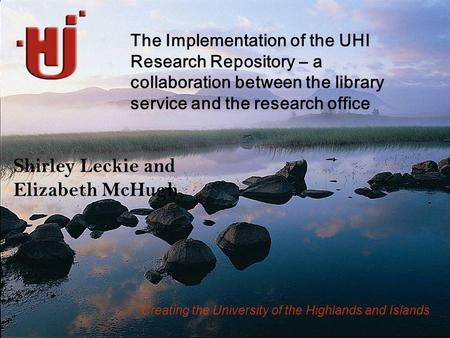 Creating the University of the Highlands and Islands Shirley Leckie and Elizabeth McHugh The Implementation of the UHI Research Repository – a collaboration.