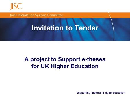 Supporting further and higher education Invitation to Tender A project to Support e-theses for UK Higher Education.