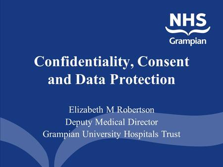 Confidentiality, Consent and Data Protection Elizabeth M Robertson Deputy Medical Director Grampian University Hospitals Trust.