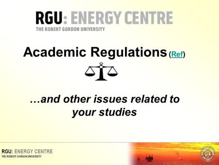 RGU: ENERGY CENTRE THE ROBERT GORDON UNIVERSITY Academic Regulations (Ref) …and other issues related to your studiesRef.