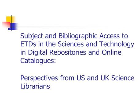 Subject and Bibliographic Access to ETDs in the Sciences and Technology in Digital Repositories and Online Catalogues: Perspectives from US and UK Science.