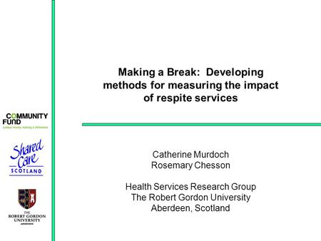 Making a Break: Developing methods for measuring the impact of respite services Catherine Murdoch Rosemary Chesson Health Services Research Group The Robert.