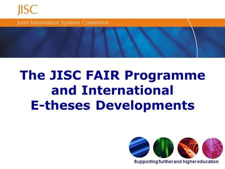 Supporting further and higher education The JISC FAIR Programme and International E-theses Developments.