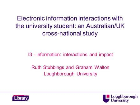 Electronic information interactions with the university student: an Australian/UK cross-national study I3 - information: interactions and impact Ruth Stubbings.