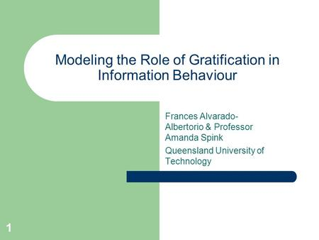 1 Modeling the Role of Gratification in Information Behaviour Frances Alvarado- Albertorio & Professor Amanda Spink Queensland University of Technology.