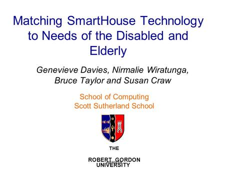 Matching SmartHouse Technology to Needs of the Disabled and Elderly Genevieve Davies, Nirmalie Wiratunga, Bruce Taylor and Susan Craw THE ROBERT GORDON.